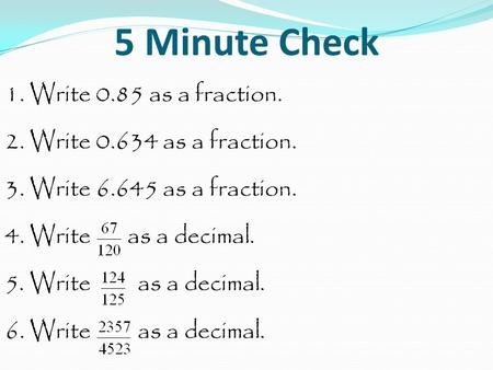 5 Minute Check 1. Write 0.85 as a fraction. 2. Write 0.634 as a fraction. 3. Write 6.645 as a fraction. 4. Write as a decimal. 5. Write as a decimal. 6.
