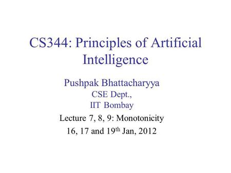 CS344: Principles of Artificial Intelligence Pushpak Bhattacharyya CSE Dept., IIT Bombay Lecture 7, 8, 9: Monotonicity 16, 17 and 19 th Jan, 2012.