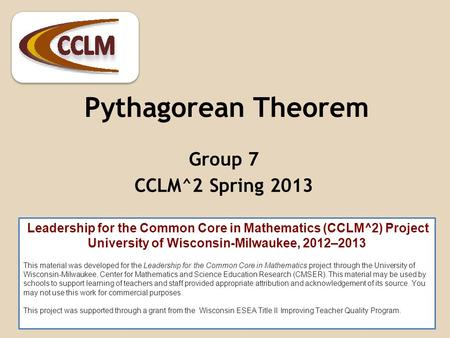 Pythagorean Theorem Group 7 CCLM^2 Spring 2013 Leadership for the Common Core in Mathematics (CCLM^2) Project University of Wisconsin-Milwaukee, 2012–2013.