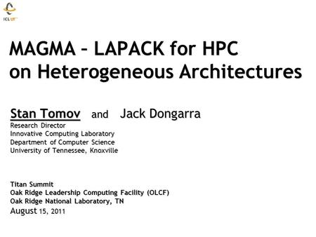 MAGMA – LAPACK for HPC on Heterogeneous Architectures MAGMA – LAPACK for HPC on Heterogeneous Architectures Stan Tomov and Jack Dongarra Research Director.