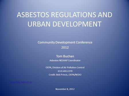 ASBESTOS REGULATIONS AND URBAN DEVELOPMENT Community Development Conference 2012 Tom Buchan Asbestos NESHAP Coordinator OEPA, Division of Air Pollution.