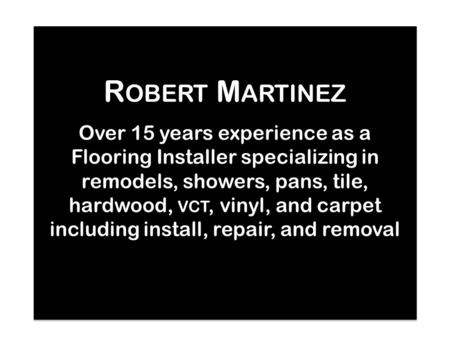 R OBERT M ARTINEZ R OBERT M ARTINEZ Over 15 years experience as a Flooring Installer specializing in remodels, showers, pans, tile, hardwood, VCT, vinyl,