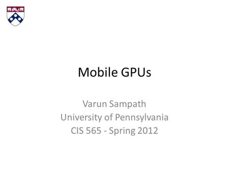Mobile GPUs Varun Sampath University of Pennsylvania CIS 565 - Spring 2012.