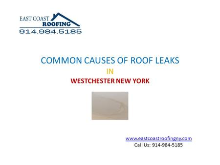 Www.eastcoastroofingny.com Call Us: 914-984-5185 COMMON CAUSES OF ROOF LEAKS IN WESTCHESTER NEW YORK.