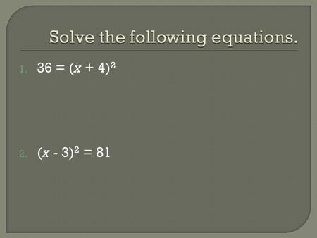 1. 36 = (x + 4) 2 2. (x - 3) 2 = 81. 1. Move any numbers (anything without x) over to the right side. 2. Split the b term in half. This number goes in.