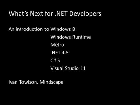 Whats Next for.NET Developers An introduction toWindows 8 Windows Runtime Metro.NET 4.5 C# 5 Visual Studio 11 Ivan Towlson, Mindscape.