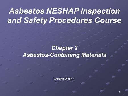 1 Chapter 2 Asbestos-Containing Materials Version 2012.1 Asbestos NESHAP Inspection and Safety Procedures Course.