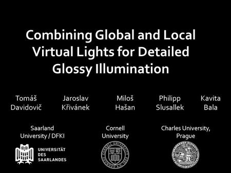 Miloš Hašan Jaroslav Křivánek Philipp Slusallek Kavita Bala Combining Global and Local Virtual Lights for Detailed Glossy Illumination Tomáš Davidovič.