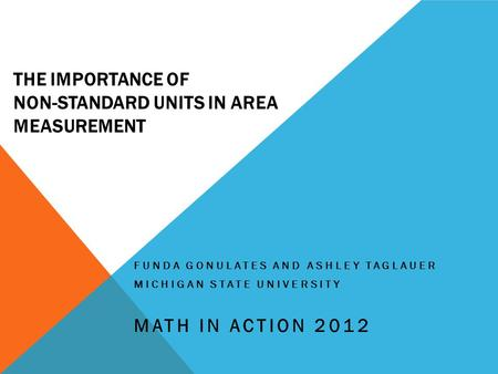 THE IMPORTANCE OF NON-STANDARD UNITS IN AREA MEASUREMENT FUNDA GONULATES AND ASHLEY TAGLAUER MICHIGAN STATE UNIVERSITY MATH IN ACTION 2012.