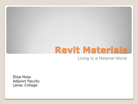 Revit Materials Living in a Material World Elise Moss Adjunct Faculty Laney College.