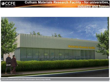 CCFE is the fusion research arm of the United Kingdom Atomic Energy Authority Culham Materials Research Facility - for universities, industry and fusion.