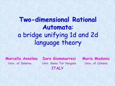 Two-dimensional Rational Automata: a bridge unifying 1d and 2d language theory Marcella Anselmo Dora Giammarresi Maria Madonia Univ. of Salerno Univ. Roma.