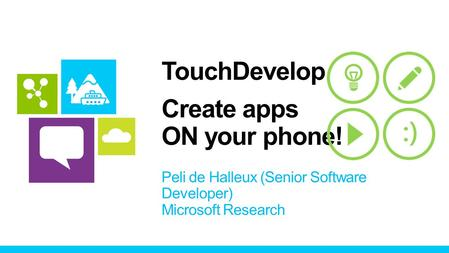 TouchDevelop Create apps ON your phone! Peli de Halleux (Senior Software Developer) Microsoft Research.