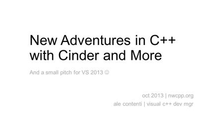 New Adventures in C++ with Cinder and More oct 2013 | nwcpp.org ale contenti | visual c++ dev mgr And a small pitch for VS 2013.