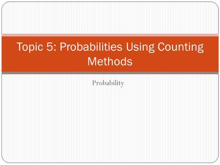 Probability Topic 5: Probabilities Using Counting Methods.