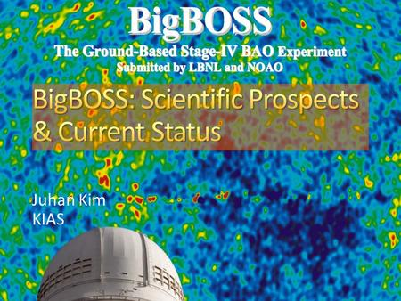 Juhan Kim KIAS. 2 2 BigBOSS will enlarge redshift-space maps to 21 million objects 10X larger than SDSS + SDSS-II + BOSS Necessary for Stage IV dark energy.