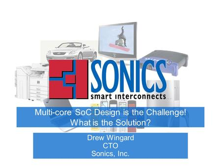 Multi-core SoC Design is the Challenge! What is the Solution? Drew Wingard CTO Sonics, Inc.