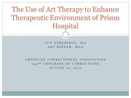 SUE ETHERIDGE, MA ART BEELER, MGA AMERICAN CORRECTIONAL ASSOCIATION 143 RD CONGRESS OF CORRECTIONS AUGUST 10, 2013 The Use of Art Therapy to Enhance Therapeutic.