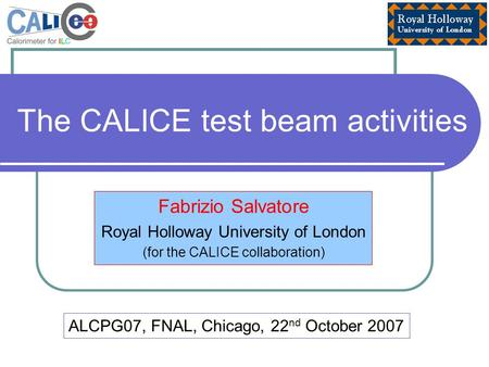 The CALICE test beam activities Fabrizio Salvatore Royal Holloway University of London (for the CALICE collaboration) ALCPG07, FNAL, Chicago, 22 nd October.