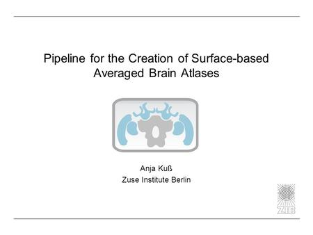 Pipeline for the Creation of Surface-based Averaged Brain Atlases Anja Kuß Zuse Institute Berlin.