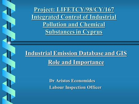 Project: LIFETCY/98/CY/167 Integrated Control of Industrial Pollution and Chemical Substances in Cyprus Industrial Emission Database and GIS Role and.
