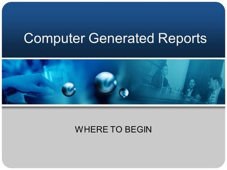 Computer Generated Reports WHERE TO BEGIN AIMS Challenge Your Current Reporting Process Improve Your Understanding of Computer Generated Reports Identify.