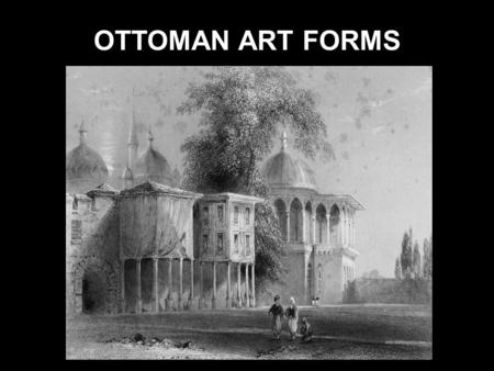 OTTOMAN ART FORMS. OTTOMAN ARCHITECTURE Ottoman architecture is the architecture of the Ottoman Empire which emerged in Bursa and Edirne in 15th and 16th.