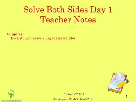 ©Evergreen Public Schools 2010 1 Solve Both Sides Day 1 Teacher Notes Supplies Each student needs a bag of algebra tiles. Revised 8/11/11.