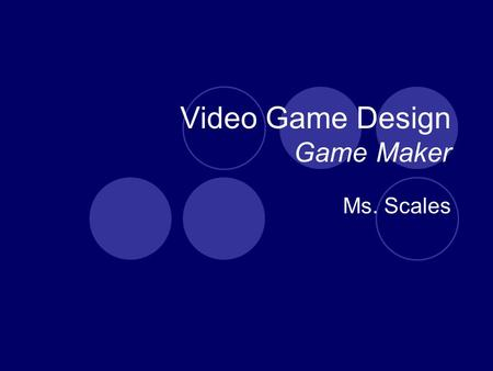 Video Game Design Game Maker Ms. Scales. What is game design? Is it art? It is all about artistic expression. Is it technical? Just follow some deign.