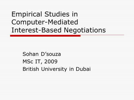 Empirical Studies in Computer-Mediated Interest-Based Negotiations Sohan Dsouza MSc IT, 2009 British University in Dubai.