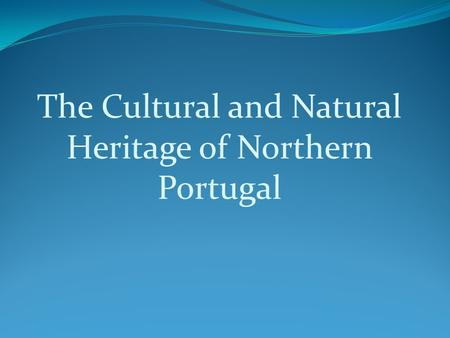 The Cultural and Natural Heritage of Northern Portugal.