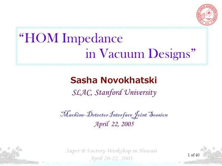 S. N. HOM Impedance in Vacuum … 1 of 40 Sasha Novokhatski SLAC, Stanford University Machine-Detector Interface Joint Session April 22, 2005 HOM Impedance.