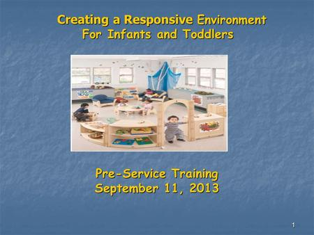 1 Creating a Responsive Environment Creating a Responsive Environment For Infants and Toddlers For Infants and Toddlers Pre-Service Training September.
