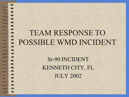 TEAM RESPONSE TO POSSIBLE WMD INCIDENT Sr-90 INCIDENT KENNETH CITY, FL JULY 2002.