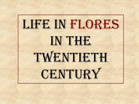 Life in Flores In the Twentieth Century. W hat was home life like in Flores seventy or forty years ago? W ere houses big? A nd their gardens? W hat kind.