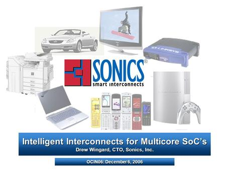 Intelligent Interconnects for Multicore SoCs Drew Wingard, CTO, Sonics, Inc. OCIN06: December 6, 2006.