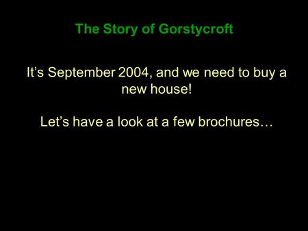 The Story of Gorstycroft Its September 2004, and we need to buy a new house! Lets have a look at a few brochures…