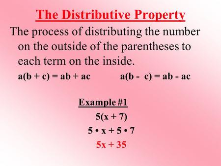 The Distributive Property The process of distributing the number on the outside of the parentheses to each term on the inside. a(b + c) = ab + ac a(b -