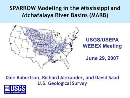 SPARROW Modeling in the Mississippi and Atchafalaya River Basins (MARB) Dale Robertson, Richard Alexander, and David Saad U.S. Geological Survey USGS/USEPA.