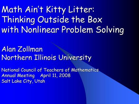 Math Aint Kitty Litter: Thinking Outside the Box with Nonlinear Problem Solving Alan Zollman Northern Illinois University National Council of Teachers.