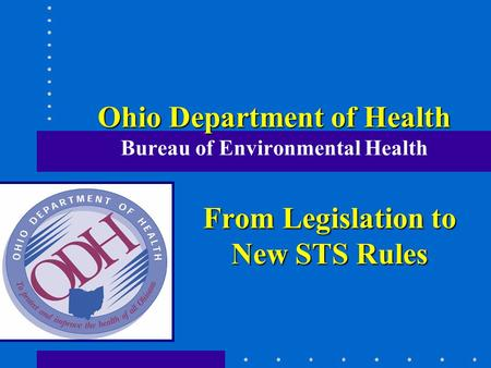 Ohio Department of Health Ohio Department of Health Bureau of Environmental Health From Legislation to New STS Rules.