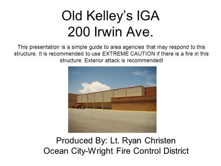 Old Kelleys IGA 200 Irwin Ave. Produced By: Lt. Ryan Christen Ocean City-Wright Fire Control District This presentation is a simple guide to area agencies.