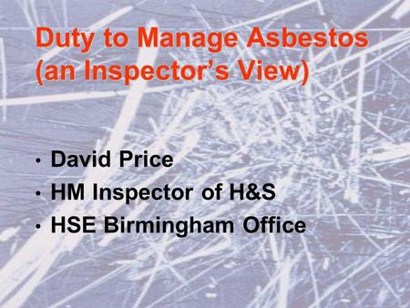 Duty to Manage Asbestos (an Inspectors View) David Price HM Inspector of H&S HSE Birmingham Office.