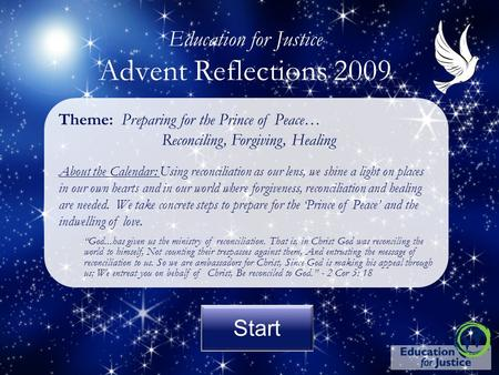 Start <strong>Education</strong> for Justice Advent Reflections 2009 Theme: Preparing for the Prince of Peace… Reconciling, Forgiving, Healing About the Calendar: Using.