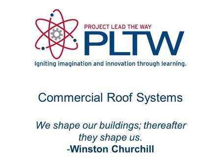 Commercial Roof Systems We shape our buildings; thereafter they shape us. -Winston Churchill.