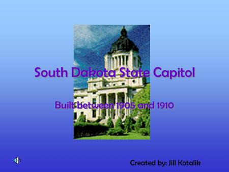 South Dakota State Capitol South Dakota State Capitol Built between 1905 and 1910 Created by: Jill Kotalik.