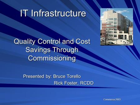 Commissa 2003 IT Infrastructure Quality Control and Cost Savings Through Commissioning Presented by: Bruce Torello Rick Foster, RCDD Rick Foster, RCDD.