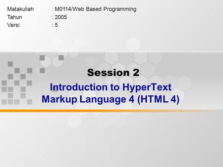 Session 2 Introduction to HyperText Markup Language 4 (HTML 4) Matakuliah: M0114/Web Based Programming Tahun: 2005 Versi: 5.