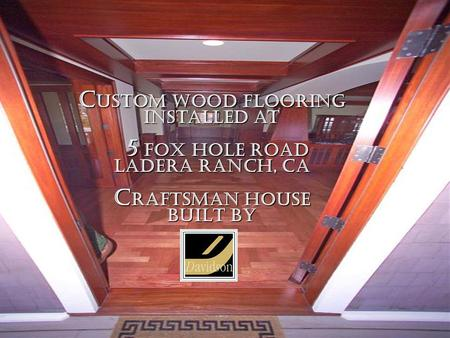 C USTOM WOOD FLOORING Installed at 5 FOX HOLE ROAD LADERA RANCH, CA C RAFTSMAN HOUSE BUILT BY.