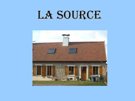 LA SOURCE. PrEsentation Here is a presentation of: The garden The bedrooms The family And some information on prices and how to contact us. Lets visit…